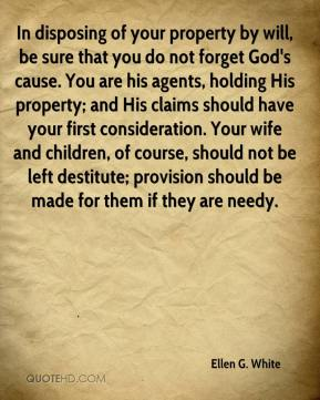 Ellen G. White - In disposing of your property by will, be sure that you do not forget God's cause. You are his agents, holding His property; and His claims should have your first consideration. Your wife and children, of course, should not be left destitute; provision should be made for them if they are needy.