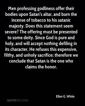 Ellen G. White - Men professing godliness offer their bodies upon Satan's altar, and burn the incense of tobacco to his satanic majesty. Does this statement seem severe? The offering must be presented to some deity. Since God is pure and holy, and will accept nothing defiling in its character, He refuses this expensive, filthy, and unholy sacrifice; therefore we conclude that Satan is the one who claims the honor.