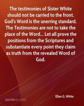 The testimonies of Sister White should not be carried to the front. God's Word is the unerring standard. The Testimonies are not to take the place of the Word... Let all prove the positions from the Scriptures and substantiate every point they claim as truth from the revealed Word of God.