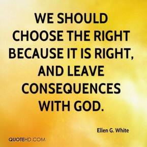 Ellen G. White - We should choose the right because it is right, and leave consequences with God.