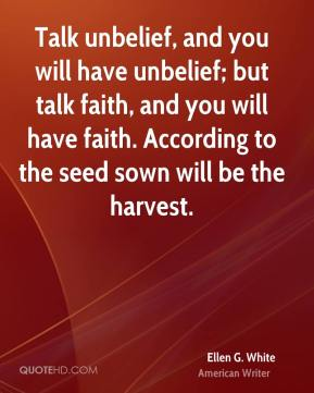 Talk unbelief, and you will have unbelief; but talk faith, and you will have faith. According to the seed sown will be the harvest.