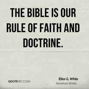 Ellen G. White - The Bible is our rule of faith and doctrine.