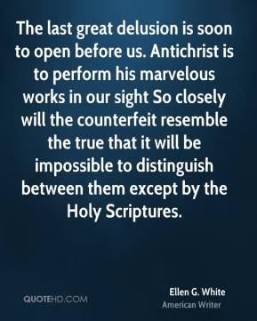 Ellen G. White - The last great delusion is soon to open before us. Antichrist is to perform his marvelous works in our sight So closely will the counterfeit resemble the true that it will be impossible to distinguish between them except by the Holy Scriptures.