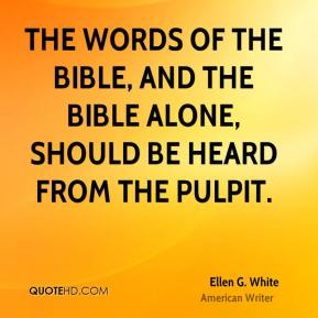 Ellen G. White - The words of the Bible, and the Bible alone, should be heard from the pulpit.