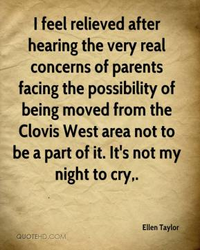 Ellen Taylor - I feel relieved after hearing the very real concerns of parents facing the possibility of being moved from the Clovis West area not to be a part of it. It's not my night to cry.