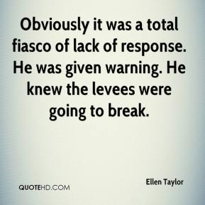 Ellen Taylor - Obviously it was a total fiasco of lack of response. He was given warning. He knew the levees were going to break.