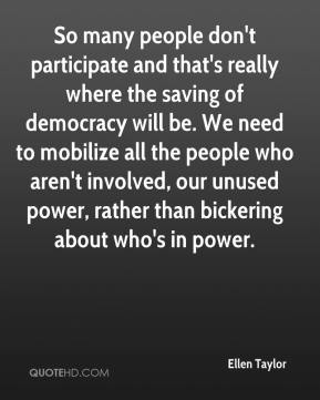 Ellen Taylor - So many people don't participate and that's really where the saving of democracy will be. We need to mobilize all the people who aren't involved, our unused power, rather than bickering about who's in power.