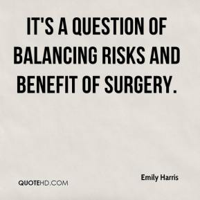 Emily Harris - It's a question of balancing risks and benefit of surgery.