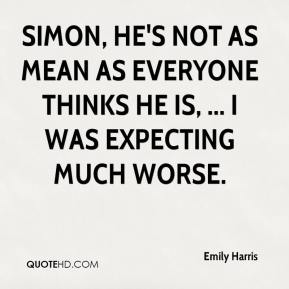 Emily Harris - Simon, he's not as mean as everyone thinks he is, ... I was expecting much worse.