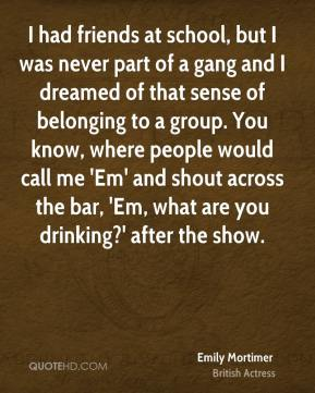 Emily Mortimer - I had friends at school, but I was never part of a gang and I dreamed of that sense of belonging to a group. You know, where people would call me 'Em' and shout across the bar, 'Em, what are you drinking?' after the show.
