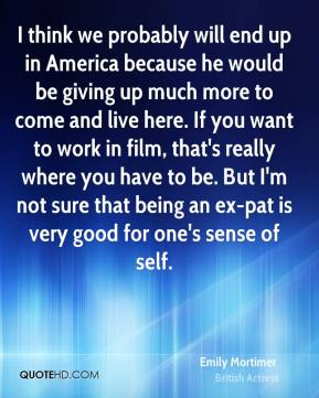 Emily Mortimer - I think we probably will end up in America because he would be giving up much more to come and live here. If you want to work in film, that's really where you have to be. But I'm not sure that being an ex-pat is very good for one's sense of self.