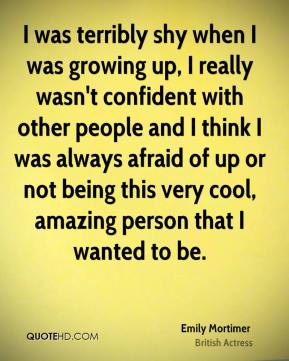 I was terribly shy when I was growing up, I really wasn't confident with other people and I think I was always afraid of up or not being this very cool, amazing person that I wanted to be.
