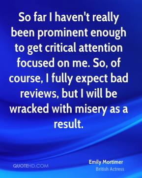 So far I haven't really been prominent enough to get critical attention focused on me. So, of course, I fully expect bad reviews, but I will be wracked with misery as a result.