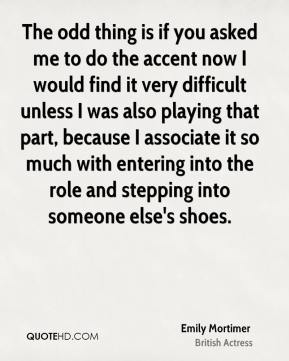Emily Mortimer - The odd thing is if you asked me to do the accent now I would find it very difficult unless I was also playing that part, because I associate it so much with entering into the role and stepping into someone else's shoes.