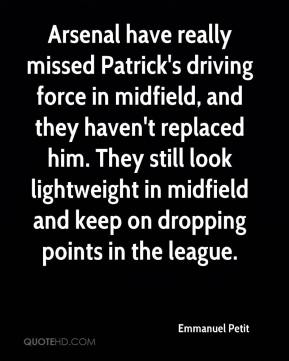 Arsenal have really missed Patrick's driving force in midfield, and they haven't replaced him. They still look lightweight in midfield and keep on dropping points in the league.