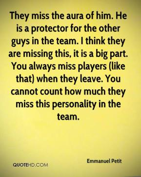 They miss the aura of him. He is a protector for the other guys in the team. I think they are missing this, it is a big part. You always miss players (like that) when they leave. You cannot count how much they miss this personality in the team.