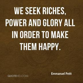 We seek riches, power and glory all in order to make them happy.