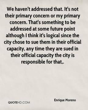 Enrique Moreno - We haven't addressed that. It's not their primary concern or my primary concern. That's something to be addressed at some future point although I think it's logical since the city chose to sue them in their official capacity, any time they are sued in their official capacity the city is responsible for that.