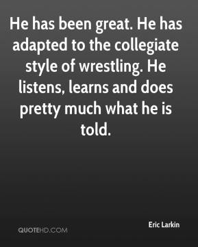 He has been great. He has adapted to the collegiate style of wrestling. He listens, learns and does pretty much what he is told.
