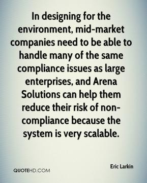 Eric Larkin - In designing for the environment, mid-market companies need to be able to handle many of the same compliance issues as large enterprises, and Arena Solutions can help them reduce their risk of non-compliance because the system is very scalable.