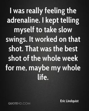 Eric Lindquist - I was really feeling the adrenaline. I kept telling myself to take slow swings. It worked on that shot. That was the best shot of the whole week for me, maybe my whole life.