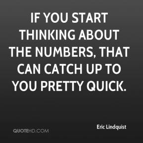 Eric Lindquist - If you start thinking about the numbers, that can catch up to you pretty quick.