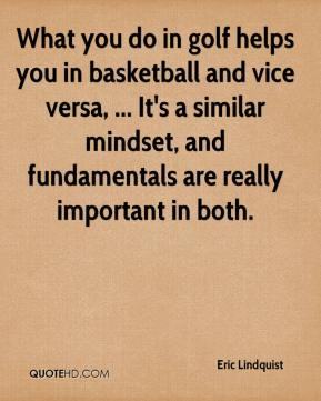 Eric Lindquist - What you do in golf helps you in basketball and vice versa, ... It's a similar mindset, and fundamentals are really important in both.