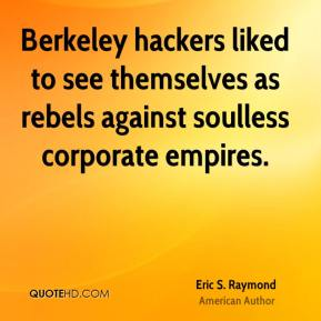 Eric S. Raymond - Berkeley hackers liked to see themselves as rebels against soulless corporate empires.