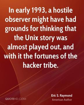 Eric S. Raymond - In early 1993, a hostile observer might have had grounds for thinking that the Unix story was almost played out, and with it the fortunes of the hacker tribe.