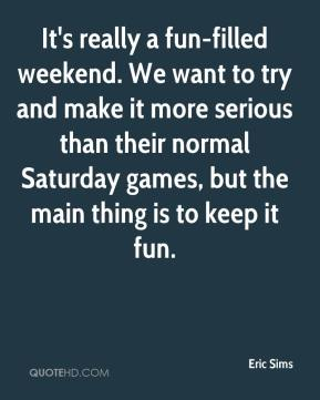 Eric Sims - It's really a fun-filled weekend. We want to try and make it more serious than their normal Saturday games, but the main thing is to keep it fun.