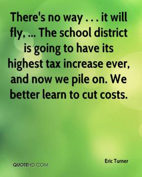 Eric Turner - There's no way . . . it will fly, ... The school district is going to have its highest tax increase ever, and now we pile on. We better learn to cut costs.