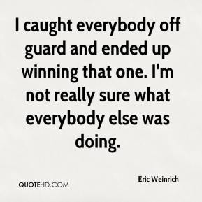 Eric Weinrich - I caught everybody off guard and ended up winning that one. I'm not really sure what everybody else was doing.