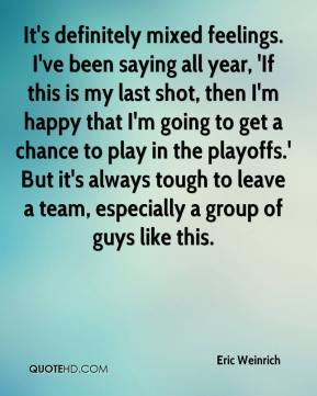 Eric Weinrich - It's definitely mixed feelings. I've been saying all year, 'If this is my last shot, then I'm happy that I'm going to get a chance to play in the playoffs.' But it's always tough to leave a team, especially a group of guys like this.