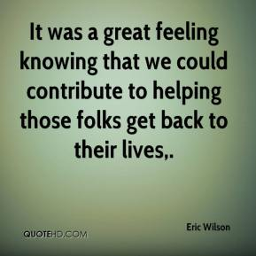 It was a great feeling knowing that we could contribute to helping those folks get back to their lives.
