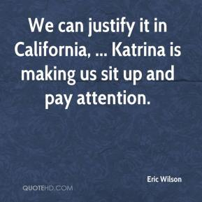 Eric Wilson - We can justify it in California, ... Katrina is making us sit up and pay attention.