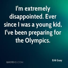 Erik Guay - I'm extremely disappointed. Ever since I was a young kid, I've been preparing for the Olympics.