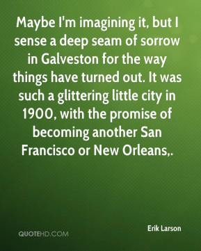 Maybe I'm imagining it, but I sense a deep seam of sorrow in Galveston for the way things have turned out. It was such a glittering little city in 1900, with the promise of becoming another San Francisco or New Orleans.