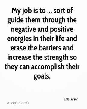 My job is to ... sort of guide them through the negative and positive energies in their life and erase the barriers and increase the strength so they can accomplish their goals.