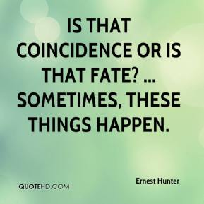 Is that coincidence or is that fate? ... Sometimes, these things happen.