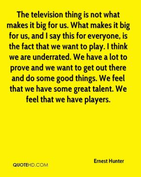 The television thing is not what makes it big for us. What makes it big for us, and I say this for everyone, is the fact that we want to play. I think we are underrated. We have a lot to prove and we want to get out there and do some good things. We feel that we have some great talent. We feel that we have players.
