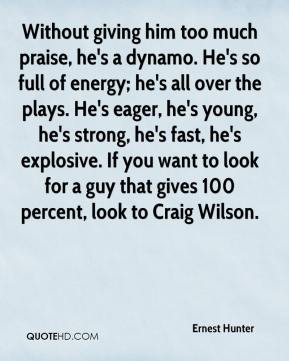 Ernest Hunter - Without giving him too much praise, he's a dynamo. He's so full of energy; he's all over the plays. He's eager, he's young, he's strong, he's fast, he's explosive. If you want to look for a guy that gives 100 percent, look to Craig Wilson.