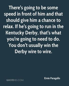 Ernie Paragallo - There's going to be some speed in front of him and that should give him a chance to relax. If he's going to run in the Kentucky Derby, that's what you're going to need to do. You don't usually win the Derby wire to wire.