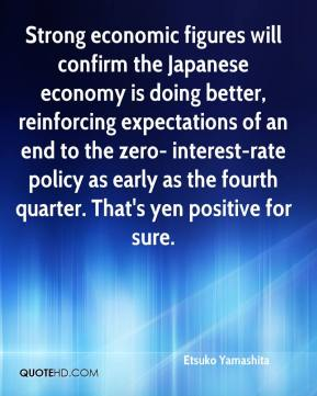 Etsuko Yamashita - Strong economic figures will confirm the Japanese economy is doing better, reinforcing expectations of an end to the zero- interest-rate policy as early as the fourth quarter. That's yen positive for sure.