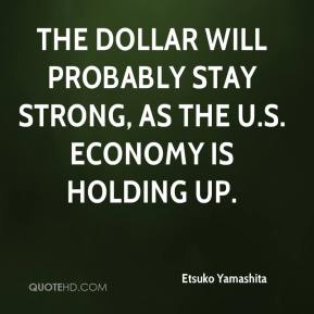 Etsuko Yamashita - The dollar will probably stay strong, as the U.S. economy is holding up.