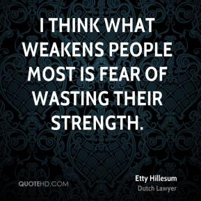 I think what weakens people most is fear of wasting their strength.