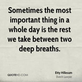 Etty Hillesum - Sometimes the most important thing in a whole day is the rest we take between two deep breaths.