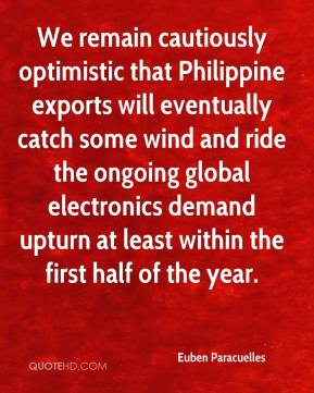 We remain cautiously optimistic that Philippine exports will eventually catch some wind and ride the ongoing global electronics demand upturn at least within the first half of the year.