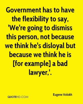 Government has to have the flexibility to say, 'We're going to dismiss this person, not because we think he's disloyal but because we think he is [for example] a bad lawyer,'.