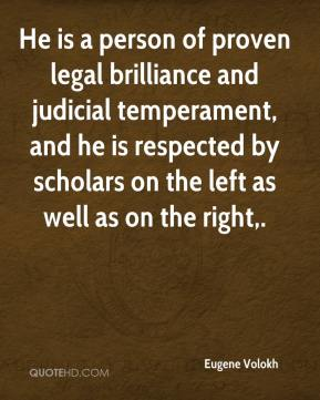 Eugene Volokh - He is a person of proven legal brilliance and judicial temperament, and he is respected by scholars on the left as well as on the right.