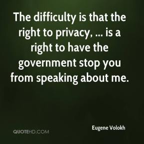 Eugene Volokh - The difficulty is that the right to privacy, ... is a right to have the government stop you from speaking about me.